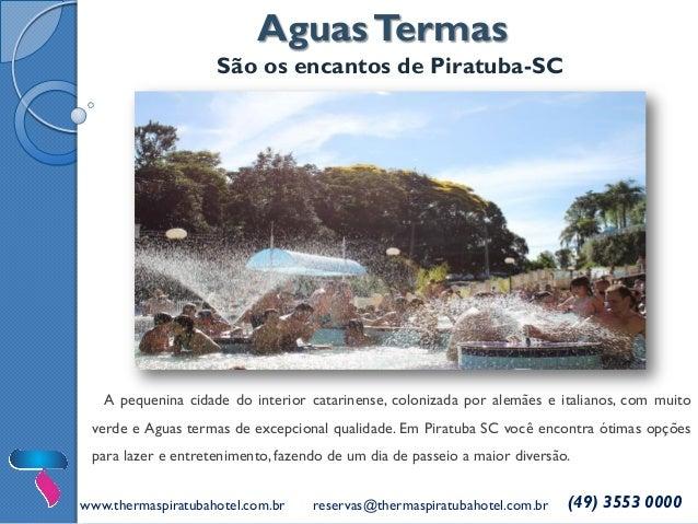Aguas Termas  São os encantos de Piratuba-SC  www.thermaspiratubahotel.com.br  reservas@thermaspiratubahotel.com.br  (49) ...