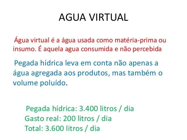 AGUA VIRTUAL  Água virtual é a água usada como matéria-prima ou  insumo. É aquela agua consumida e não percebida  Pegada h...