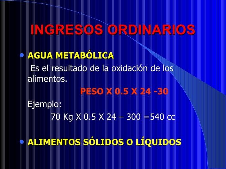 INGRESOS ORDINARIOS <ul><li>AGUA METABÓLICA </li></ul><ul><li>  Es el resultado de la oxidación de los alimentos. </li></u...