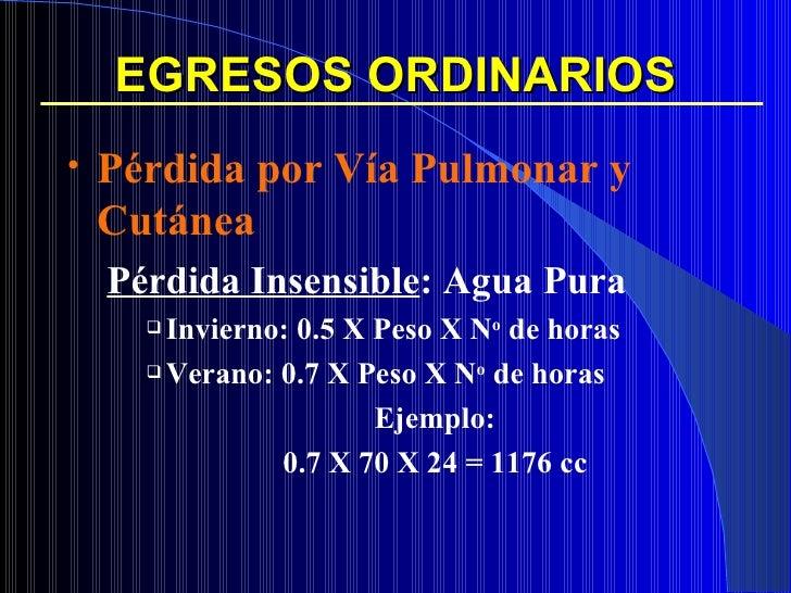 EGRESOS ORDINARIOS <ul><li>Pérdida por Vía Pulmonar y Cutánea </li></ul><ul><ul><li>Pérdida Insensible : Agua Pura </li></...
