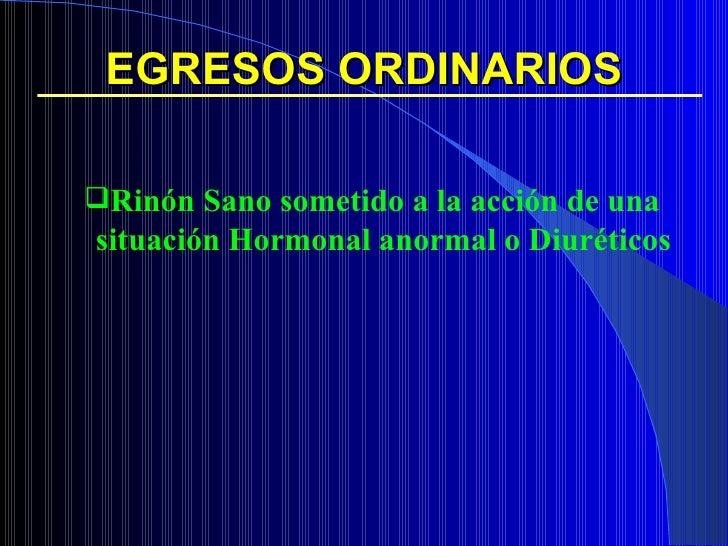 EGRESOS ORDINARIOS <ul><ul><li>Rinón Sano sometido a la acción de una situación Hormonal anormal o Diuréticos </li></ul></ul>