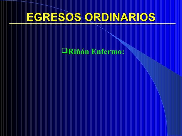 EGRESOS ORDINARIOS <ul><ul><li>Riñón Enfermo: </li></ul></ul>