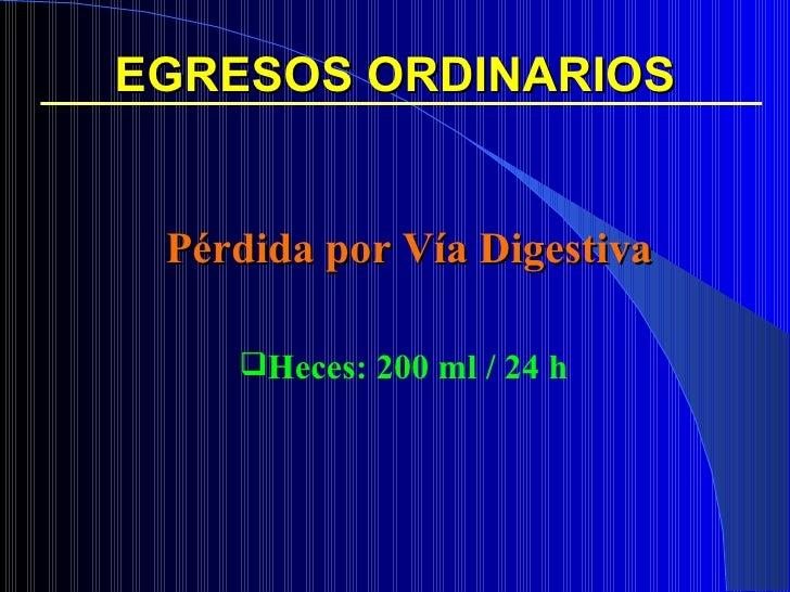 EGRESOS ORDINARIOS <ul><ul><li>Pérdida por Vía Digestiva </li></ul></ul><ul><ul><li>Heces: 200 ml / 24 h </li></ul></ul>