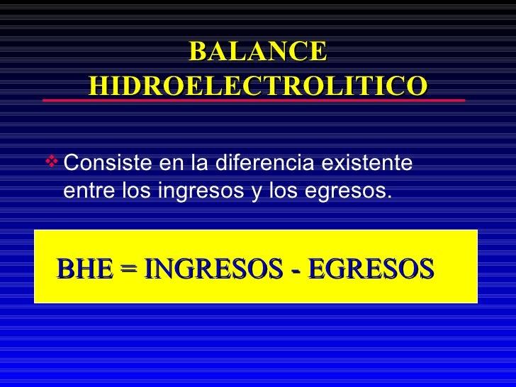 BALANCE HIDROELECTROLITICO <ul><li>Consiste en la diferencia existente entre los ingresos y los egresos. </li></ul>BHE = I...