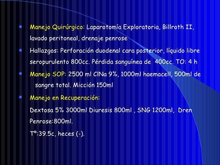 <ul><li>Manejo Quirúrgico:  Laparotomía Exploratoria, Billroth II, lavado peritoneal, drenaje penrose  </li></ul><ul><li>H...