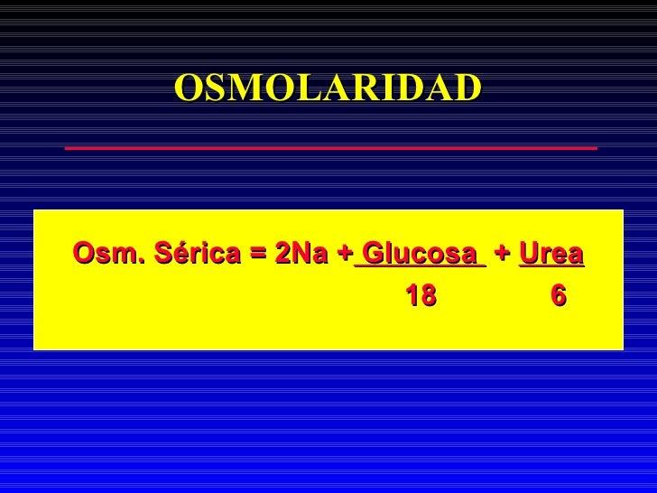 OSMOLARIDAD <ul><li>Osm. Sérica = 2Na +  Glucosa  +  Urea </li></ul><ul><li>18  6 </li></ul>