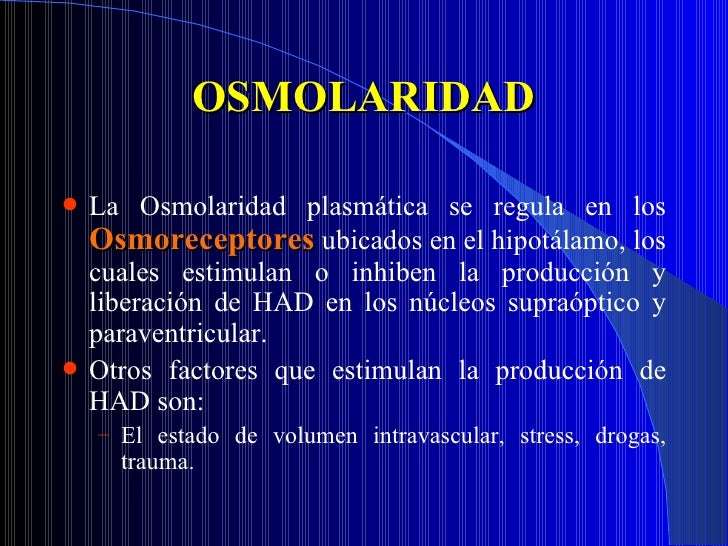 OSMOLARIDAD <ul><li>La Osmolaridad plasmática se regula en los  Osmoreceptores   ubicados en el hipotálamo, los cuales est...
