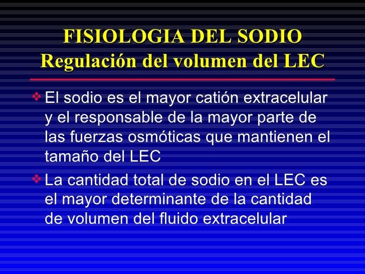 FISIOLOGIA DEL SODIO Regulación del volumen del LEC <ul><li>El sodio es el mayor catión extracelular y el responsable de l...