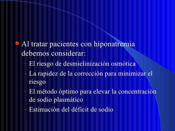 <ul><li>Al tratar pacientes con hiponatremia debemos considerar: </li></ul><ul><ul><li>El riesgo de desmielinización osmót...