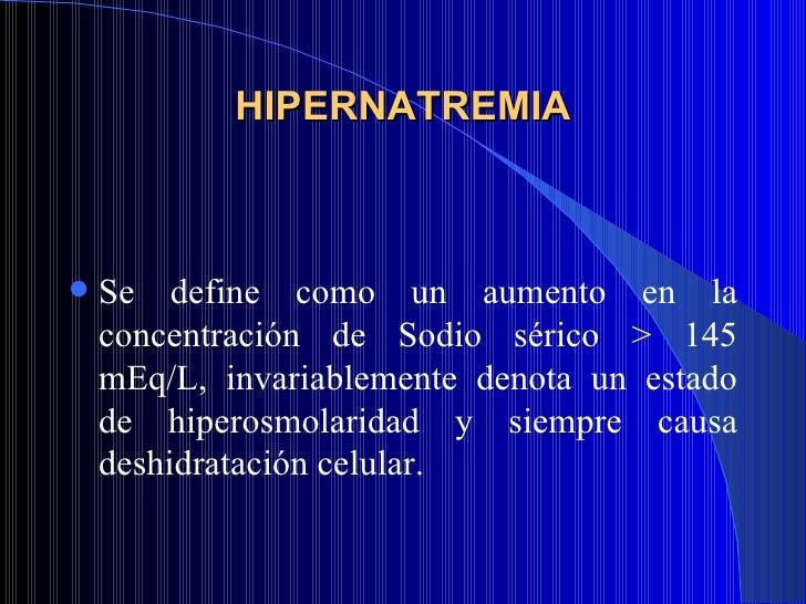 HIPERNATREMIA <ul><li>Se define como un aumento en la concentración de Sodio sérico > 145 mEq/L, invariablemente denota un...