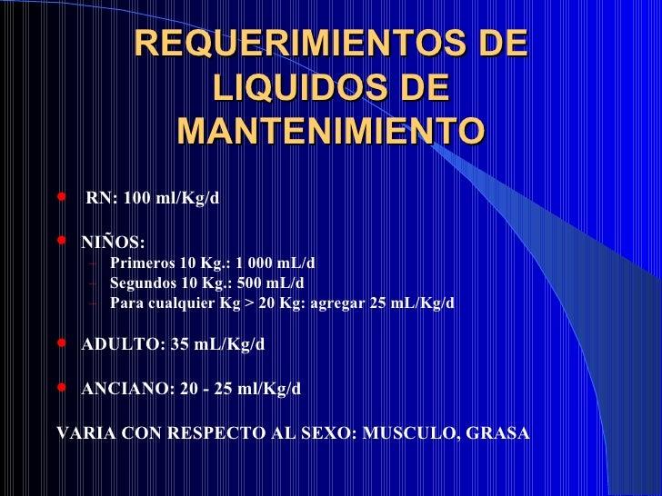 REQUERIMIENTOS DE LIQUIDOS DE MANTENIMIENTO <ul><li>RN: 100 ml/Kg/d </li></ul><ul><li>NIÑOS: </li></ul><ul><ul><li>Primero...