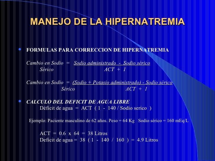 MANEJO DE LA HIPERNATREMIA <ul><li>FORMULAS PARA CORRECCION DE HIPERNATREMIA </li></ul><ul><li>Cambio en Sodio  =  Sodio a...