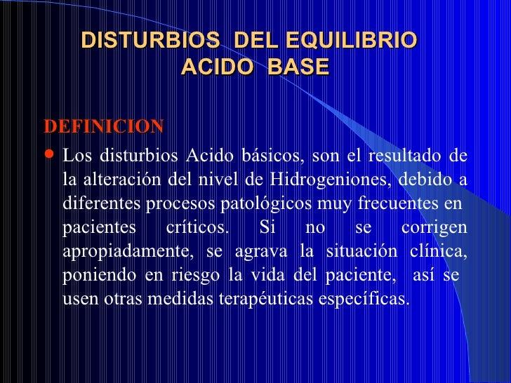 DISTURBIOS  DEL EQUILIBRIO  ACIDO  BASE <ul><li>DEFINICION   </li></ul><ul><li>Los disturbios Acido básicos, son el result...