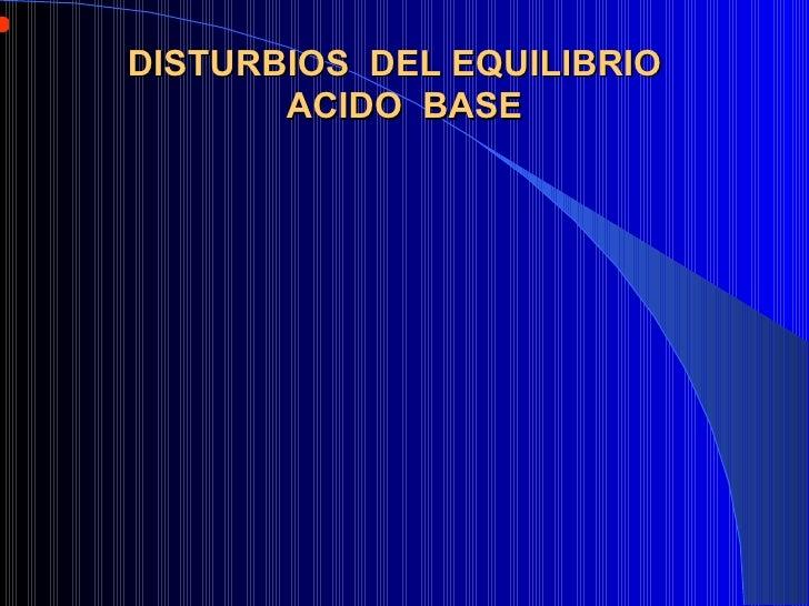 DISTURBIOS  DEL EQUILIBRIO  ACIDO  BASE <ul><li>La concentración de Iones Hidrógeno (H+) es la determinante del estado aci...
