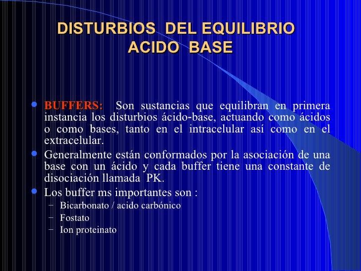 DISTURBIOS  DEL EQUILIBRIO  ACIDO  BASE <ul><li>BUFFERS:   Son sustancias que equilibran en primera instancia los disturbi...