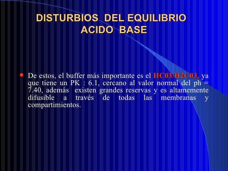 DISTURBIOS  DEL EQUILIBRIO  ACIDO  BASE <ul><li>De estos, el buffer más importante es el  HC03/H2C03,  ya que tiene un PK ...