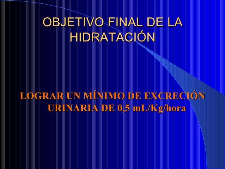OBJETIVO FINAL DE LA HIDRATACIÓN <ul><li>LOGRAR UN MÍNIMO DE EXCRECIÓN URINARIA DE 0,5 mL/Kg/hora </li></ul>