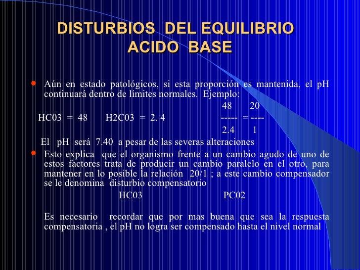 DISTURBIOS  DEL EQUILIBRIO  ACIDO  BASE <ul><li>Aún en estado patológicos, si esta proporción es mantenida, el pH continua...