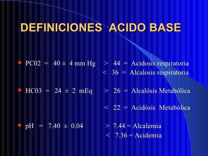 DEFINICIONES  ACIDO BASE  <ul><li>PC02  =  40 ±  4 mm Hg  >  44  =  Acidosis respiratoria  </li></ul><ul><li><  36  =  Alc...
