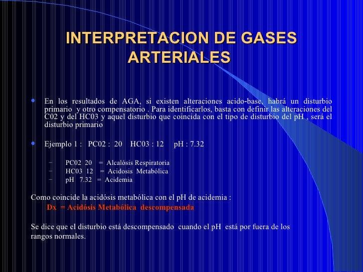 INTERPRETACION DE GASES ARTERIALES  <ul><li>En los resultados de AGA, si existen alteraciones acido‑base, habrá un disturb...