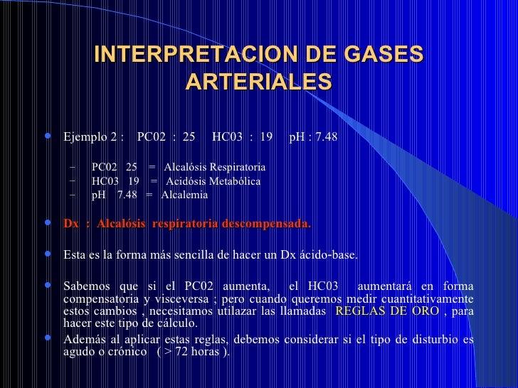 INTERPRETACION DE GASES ARTERIALES <ul><li>Ejemplo 2 :  PC02  :  25  HC03  :  19  pH : 7.48 </li></ul><ul><ul><li>PC02  25...