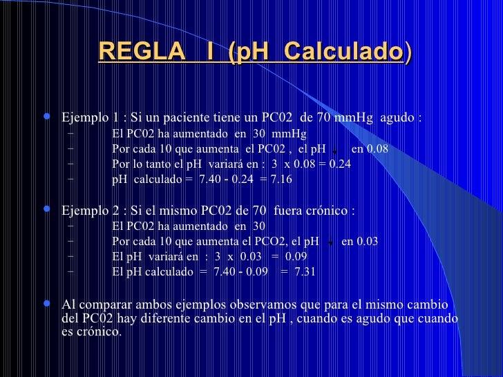 REGLA  I  (pH  Calculado ) <ul><li>Ejemplo 1 : Si un paciente tiene un PC02  de 70 mmHg  agudo : </li></ul><ul><ul><li>El ...