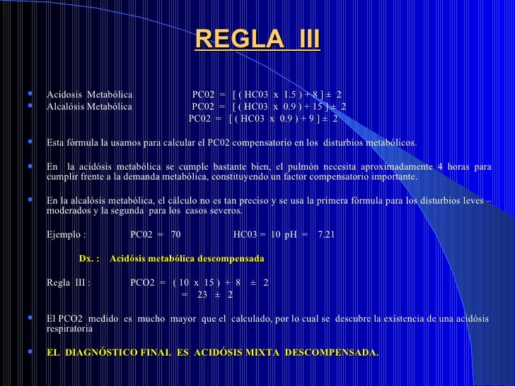 REGLA  III <ul><li>Acidosis  Metabólica  PC02  =  [ ( HC03  x  1.5 ) + 8 ] ±  2 </li></ul><ul><li>Alcalósis Metabólica  PC...