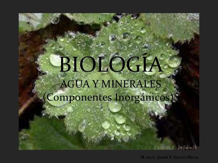 BIOLOGÍA   AGUA Y MINERALES(Componentes Inorgánicos)                  M. en C. Josué Y. García Meza.
