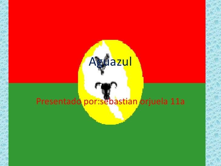 Aguazul<br />Presentado por:sebastian orjuela 11a<br />