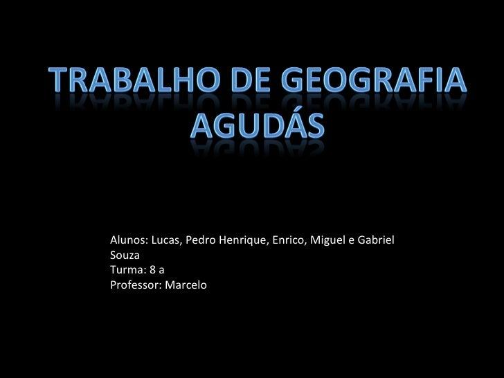 Alunos: Lucas, Pedro Henrique, Enrico, Miguel e Gabriel Souza Turma: 8 a Professor: Marcelo