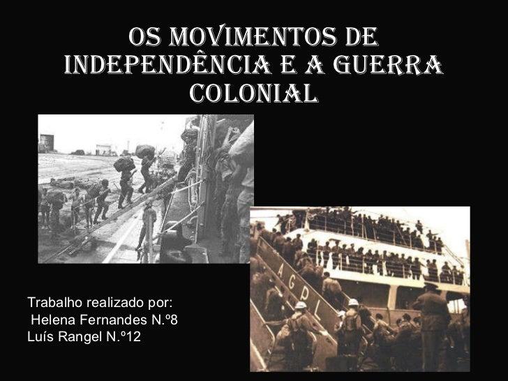 Os Movimentos de independência e a guerra colonial Trabalho realizado por: Helena Fernandes N.º8 Luís Rangel N.º12