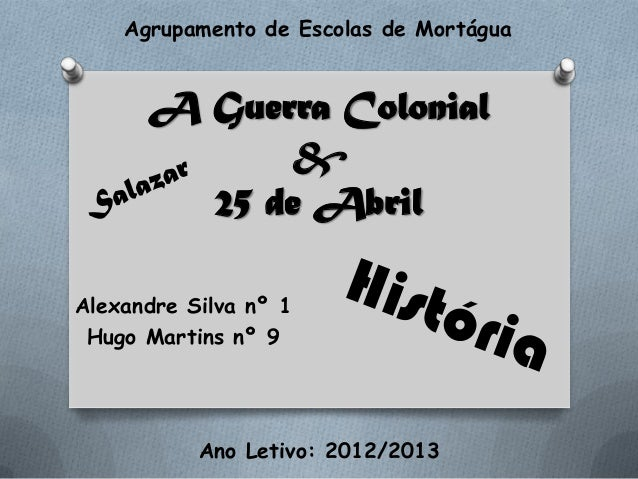 A Guerra Colonial&25 de AbrilAlexandre Silva nº 1Hugo Martins nº 9Agrupamento de Escolas de MortáguaAno Letivo: 2012/2013