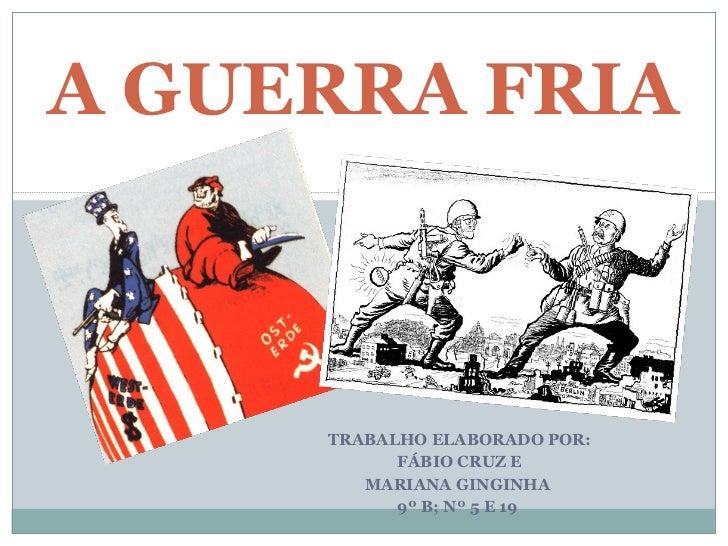 TRABALHO ELABORADO POR: FÁBIO CRUZ E MARIANA GINGINHA  9º B; Nº 5 E 19  A GUERRA FRIA