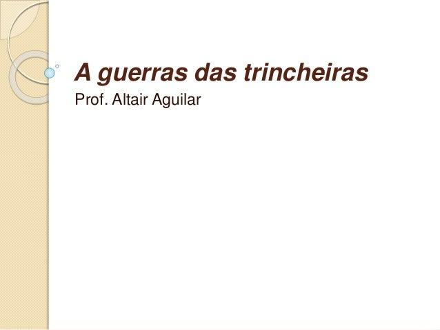 A guerras das trincheiras  Prof. Altair Aguilar