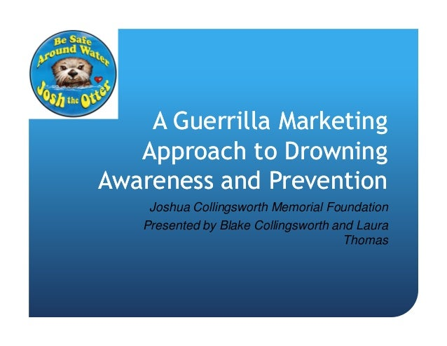A Guerrilla Marketing   Approach to DrowningAwareness and Prevention    Joshua Collingsworth Memorial Foundation   Present...