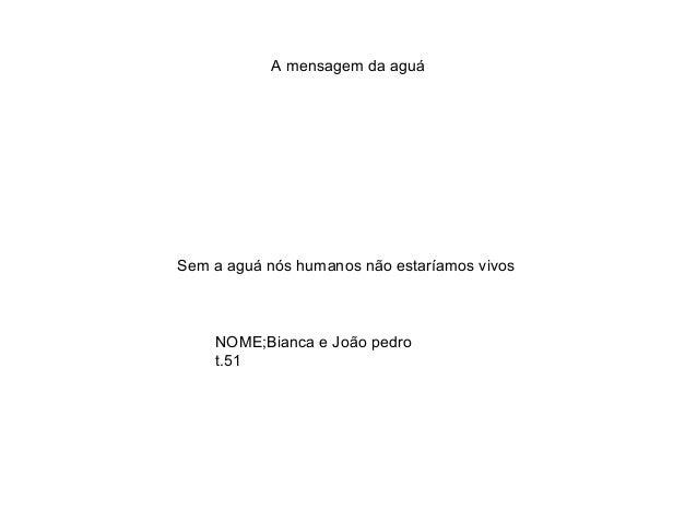 A mensagem da aguá Sem a aguá nós humanos não estaríamos vivos NOME;Bianca e João pedro t.51