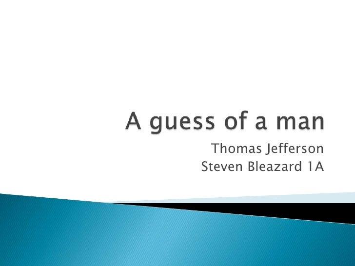 A guess of a man <br />Thomas Jefferson <br />Steven Bleazard 1A <br />