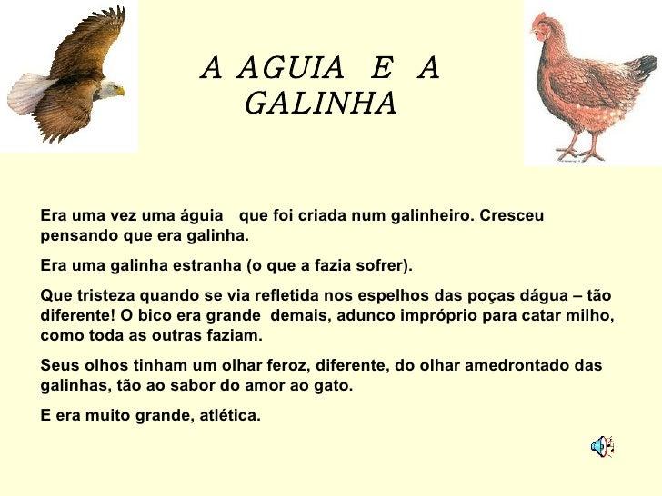 A AGUIA  E  A GALINHA Era uma vez uma águia  que foi criada num galinheiro. Cresceu  pensando que era galinha. Era uma gal...
