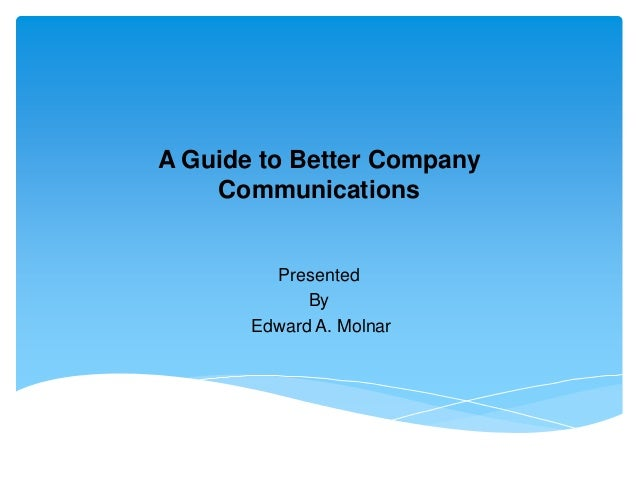 A Guide to Better Company    Communications         Presented             By       Edward A. Molnar