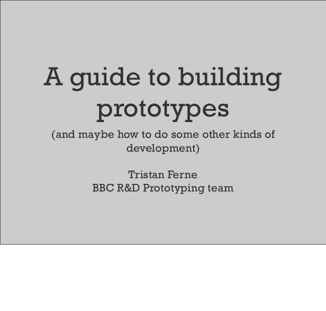 A guide to building prototypes (and maybe how to do some other kinds of development) Tristan Ferne BBC R&D Prototyping team