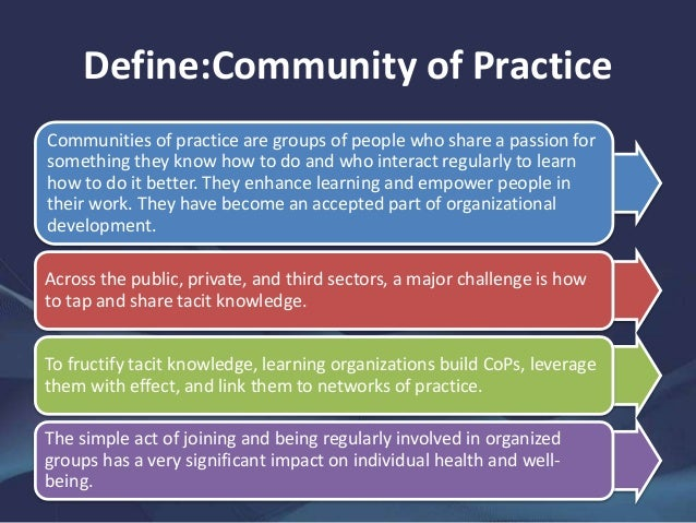 communities of practice communities of Communities of practice (cop) is defined as an organized group of professional people who share the same interests in resolving an issue, improving skills, and learning from each other's experiences.
