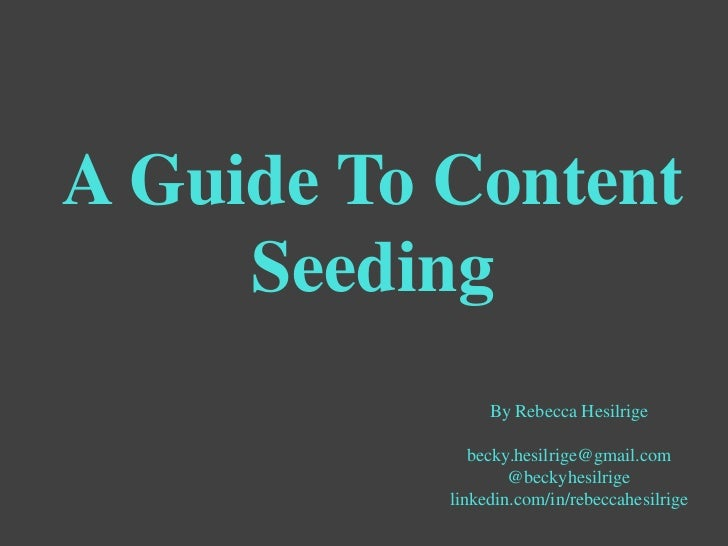 A Guide To Content     Seeding                By Rebecca Hesilrige              becky.hesilrige@gmail.com                 ...