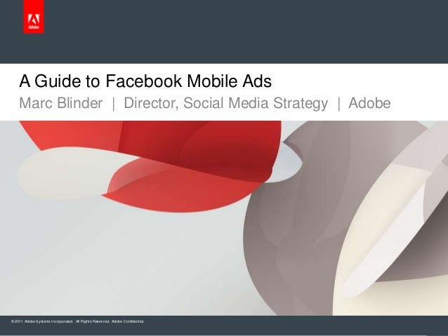 A Guide to Facebook Mobile Ads    Marc Blinder | Director, Social Media Strategy | Adobe© 2011 Adobe Systems Incorporated....