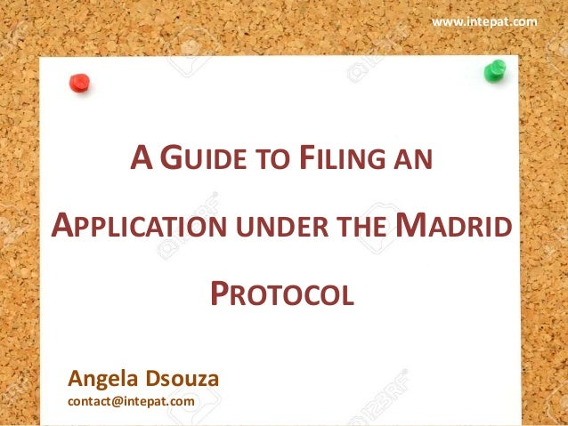 A GUIDE TO FILING AN APPLICATION UNDER THE MADRID PROTOCOL Angela Dsouza contact@intepat.com www.intepat.com