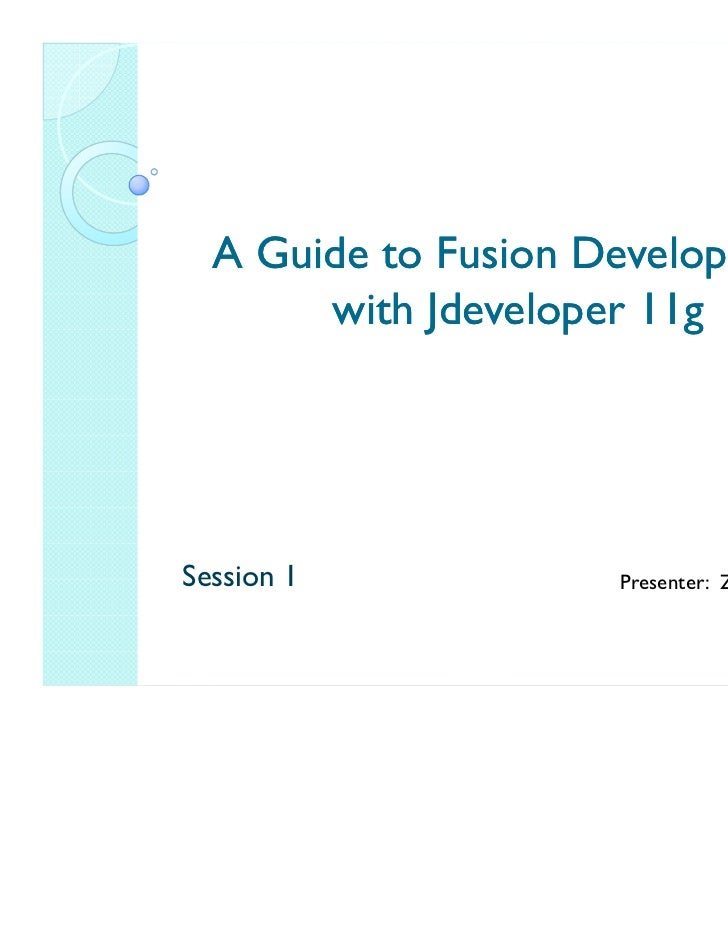 A Guide to Fusion Development       with Jdeveloper 11gSession 1            Presenter: Zeeshan Baig