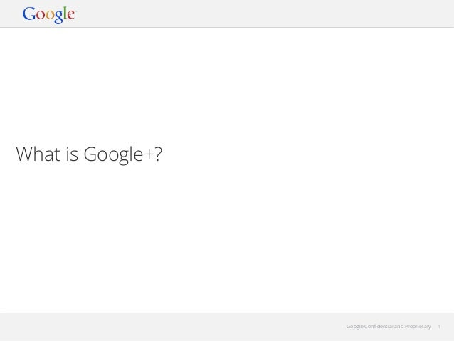 What is Google+?  Google Confidential and Proprietary  1