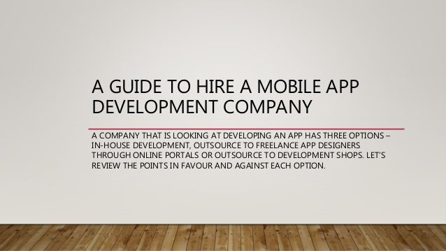 A GUIDE TO HIRE A MOBILE APP DEVELOPMENT COMPANY A COMPANY THAT IS LOOKING AT DEVELOPING AN APP HAS THREE OPTIONS – IN-HOU...
