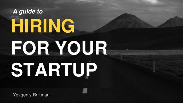 A guide to HIRING FOR YOUR STARTUP Yevgeniy Brikman