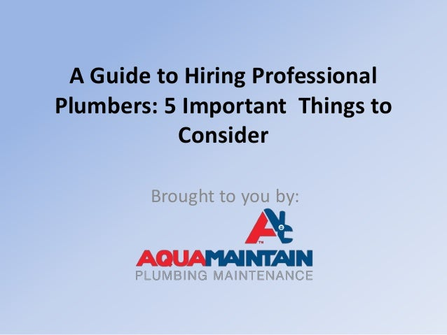 A Guide to Hiring Professional Plumbers: 5 Important Things to Consider Brought to you by: