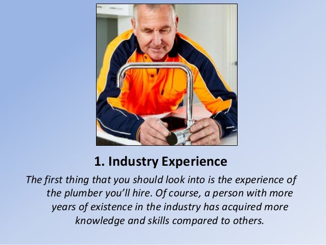 1. Industry Experience The first thing that you should look into is the experience of the plumber you'll hire. Of course, ...